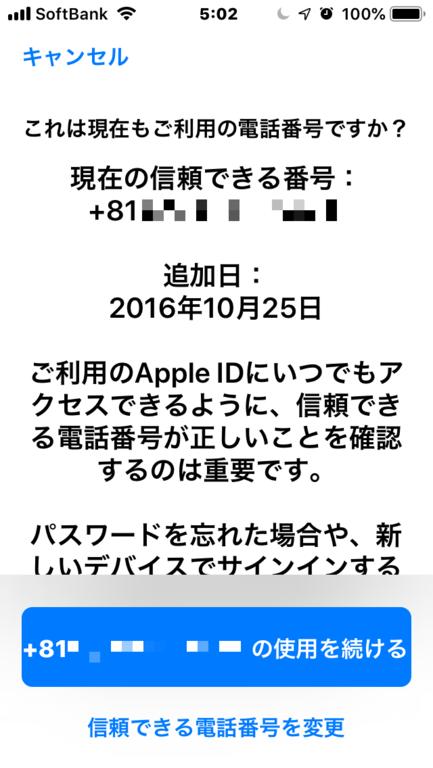 Apple IDの電話番号を・・・ を押下した後の画面 これは現在もご利用の電話番号ですか? 現在の信頼できる番号: +81 90-XXX-XXXX 追加日:XXXX年XX月X日 ご利用のApple IDにいつでもアクセスできるように、信頼できる電話番号が正しいことを確認するのは重要です。・・・